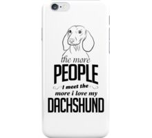 The More People I Meet The More I Love My Dachshund iPhone Case/Skin
