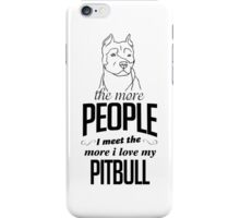 The More People I Meet The More I Love My Pitbull iPhone Case/Skin