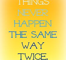 Things Never Happen the Same Way Twice by WhereMagicLives