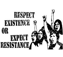 RESPECT EXISTENCE OR EXPECT RESISTANCE  Photographic Print