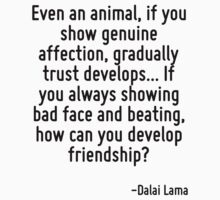 Even an animal, if you show genuine affection, gradually trust develops... If you always showing bad face and beating, how can you develop friendship? by Quotr