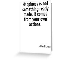Happiness is not something ready made. It comes from your own actions. Greeting Card
