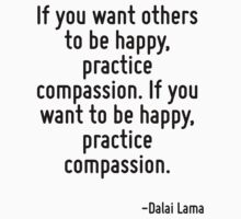 If you want others to be happy, practice compassion. If you want to be happy, practice compassion. by Quotr