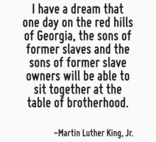 I have a dream that one day on the red hills of Georgia, the sons of former slaves and the sons of former slave owners will be able to sit together at the table of brotherhood. by Quotr