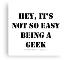 Hey, It's Not So Easy Being A Geek - Black Text Canvas Print