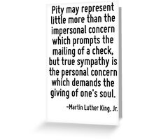 Pity may represent little more than the impersonal concern which prompts the mailing of a check, but true sympathy is the personal concern which demands the giving of one's soul. Greeting Card
