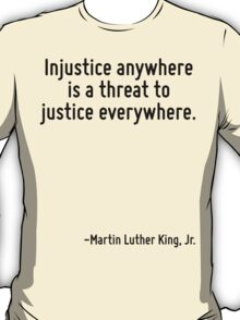 Injustice anywhere is a threat to justice everywhere. T-Shirt