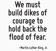 We must build dikes of courage to hold back the flood of fear. by Quotr