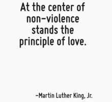 At the center of non-violence stands the principle of love. by Quotr