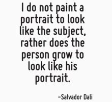 I do not paint a portrait to look like the subject, rather does the person grow to look like his portrait. by Quotr