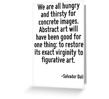 We are all hungry and thirsty for concrete images. Abstract art will have been good for one thing: to restore its exact virginity to figurative art. Greeting Card