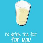 I'd drink the fat for you - Friends by talkpiece