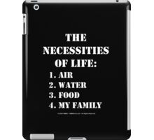 The Necessities Of Life: My Family - White Text iPad Case/Skin