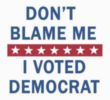 DON'T BLAME ME I VOTED DEMOCRAT by Greenbaby