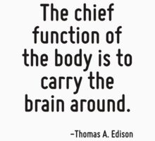 The chief function of the body is to carry the brain around. by Quotr