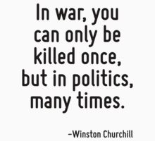 In war, you can only be killed once, but in politics, many times. by Quotr