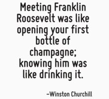Meeting Franklin Roosevelt was like opening your first bottle of champagne; knowing him was like drinking it. by Quotr