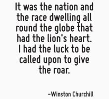 It was the nation and the race dwelling all round the globe that had the lion's heart. I had the luck to be called upon to give the roar. by Quotr
