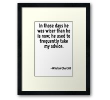In those days he was wiser than he is now; he used to frequently take my advice. Framed Print