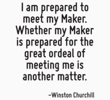 I am prepared to meet my Maker. Whether my Maker is prepared for the great ordeal of meeting me is another matter. by Quotr