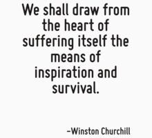 We shall draw from the heart of suffering itself the means of inspiration and survival. by Quotr