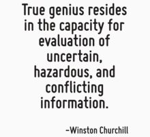 True genius resides in the capacity for evaluation of uncertain, hazardous, and conflicting information. by Quotr