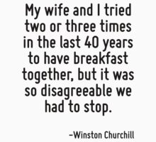 My wife and I tried two or three times in the last 40 years to have breakfast together, but it was so disagreeable we had to stop. by Quotr