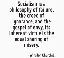 Socialism is a philosophy of failure, the creed of ignorance, and the gospel of envy, its inherent virtue is the equal sharing of misery. by Quotr