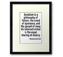 Socialism is a philosophy of failure, the creed of ignorance, and the gospel of envy, its inherent virtue is the equal sharing of misery. Framed Print