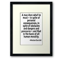 A man does what he must - in spite of personal consequences, in spite of obstacles and dangers and pressures - and that is the basis of all human morality. Framed Print