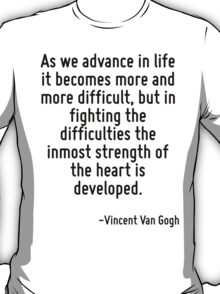 As we advance in life it becomes more and more difficult, but in fighting the difficulties the inmost strength of the heart is developed. T-Shirt