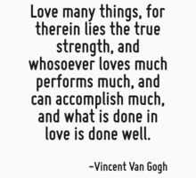 Love many things, for therein lies the true strength, and whosoever loves much performs much, and can accomplish much, and what is done in love is done well. by Quotr