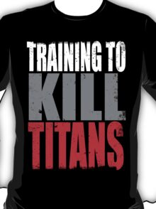 Training to KILL TITANS T-Shirt