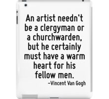 An artist needn't be a clergyman or a churchwarden, but he certainly must have a warm heart for his fellow men. iPad Case/Skin