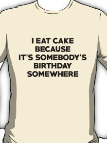 I eat cake because its somebody's birthday somewhere T-Shirt