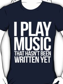 I play music that hasn't been written yet T-Shirt