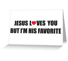 Jesus loves you, but I'm his favorite Greeting Card