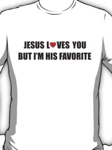 Jesus loves you, but I'm his favorite T-Shirt