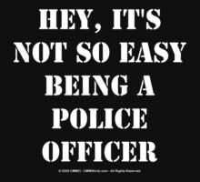 Hey, It's Not So Easy Being A Police Officer - White Text by cmmei