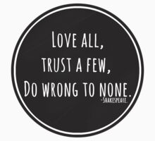 Love all, trust a few, do wrong to none. by cucumberpatchx