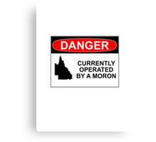 DANGER: CURRENTLY OPERATED BY A MORON Canvas Print