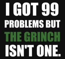 I GOT 99 PROBLEMS BUT THE GRINCH ISN'T ONE (WHITE WRITING) T-Shirt