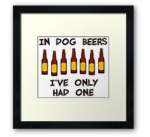 In Dog Beers I've Only Had One Framed Print