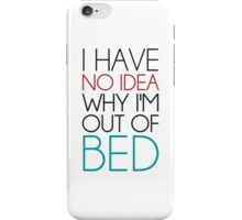 I Have No Idea Why I'm Out Of Bed iPhone Case/Skin