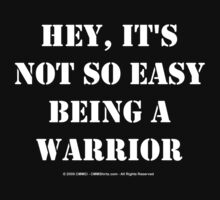 Hey, It's Not So Easy Being A Warrior - White Text by cmmei