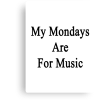 My Mondays Are For Music  Canvas Print