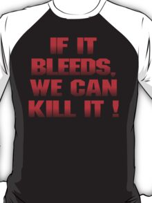 If it bleeds, we can kill it ! T-Shirt