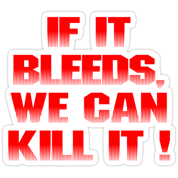 If it bleeds, we can kill it ! by loogyhead