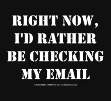 Right Now, I'd Rather Be Checking My EMail - White Text by cmmei