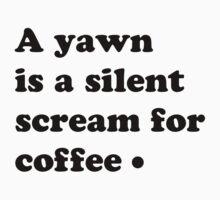 A yawn is a silent screem for coffee by MegaLawlz
